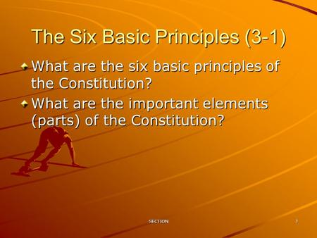 SECTION 1 The Six Basic Principles (3-1) What are the six basic principles of the Constitution? What are the important elements (parts) of the Constitution?