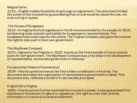 Magna Carta: 1215--- English nobles forced the king to sign an agreement. This document limited the power of the monarch by guaranteeing that no one would.