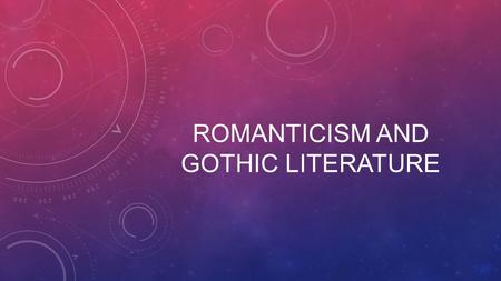 ROMANTICISM AND GOTHIC LITERATURE. ROMANTICISM At its peak from 1800-1850. Partly a reaction to the Industrial Revolution, it was also a reaction against.