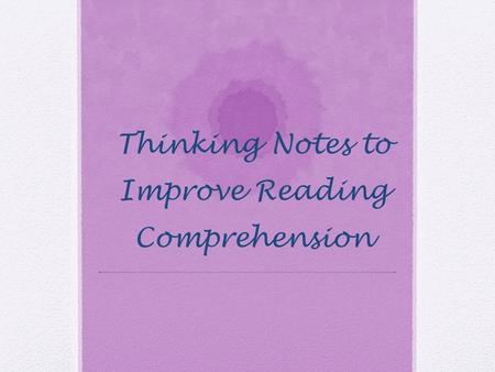 Thinking Notes to Improve Reading Comprehension. Question Questions can be effective because they: -Give students a purpose for reading -Focus students'