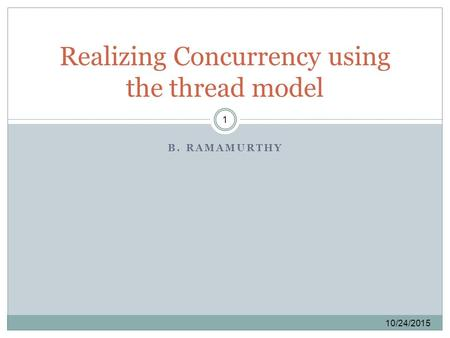 B. RAMAMURTHY 10/24/2015 1 Realizing Concurrency using the thread model.