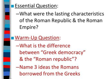 "Essential Question: What were the lasting characteristics of the Roman Republic & the Roman Empire? Warm-Up Question: What is the difference between ""Greek."