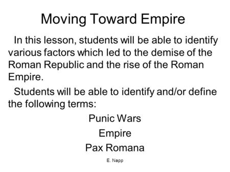 E. Napp Moving Toward Empire In this lesson, students will be able to identify various factors which led to the demise of the Roman Republic and the rise.