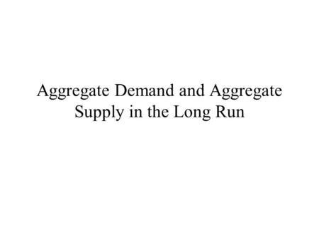 Aggregate Demand and Aggregate Supply in the Long Run.