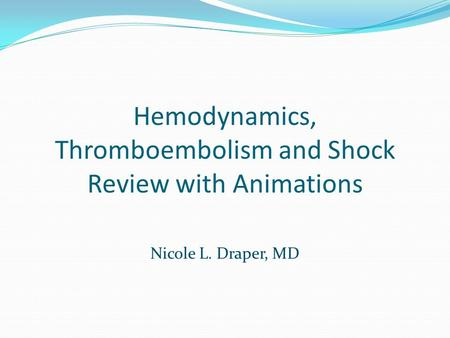 Hemodynamics, Thromboembolism and Shock Review with Animations Nicole L. Draper, MD.