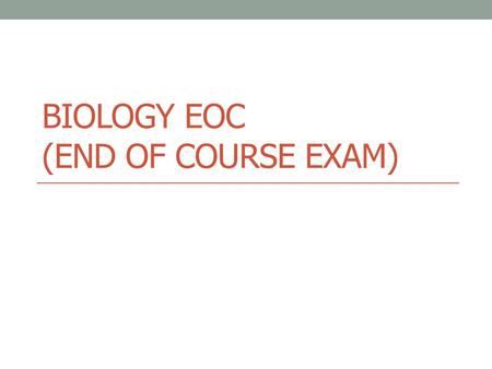 BIOLOGY EOC (END OF COURSE EXAM). Biology EOC Test Info Tests will be May 5 th – 8 th 2014 2 <strong>class</strong> periods to finish exam. Consists of computerized Multiple.
