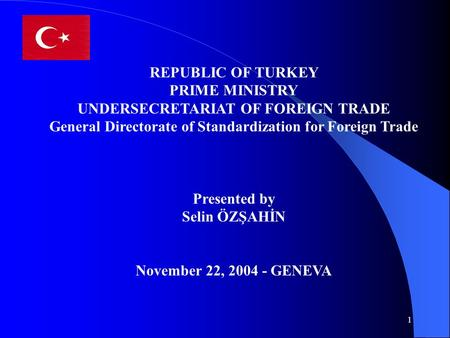 1 REPUBLIC OF TURKEY PRIME MINISTRY UNDERSECRETARIAT OF FOREIGN TRADE General Directorate of Standardization for Foreign Trade Presented by Selin ÖZŞAHİN.