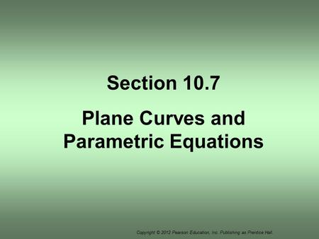 Copyright © 2012 Pearson Education, Inc. Publishing as Prentice Hall. Section 10.7 Plane Curves and Parametric Equations.