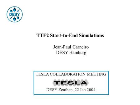 TTF2 Start-to-End Simulations Jean-Paul Carneiro DESY Hamburg TESLA COLLABORATION MEETING DESY Zeuthen, 22 Jan 2004.