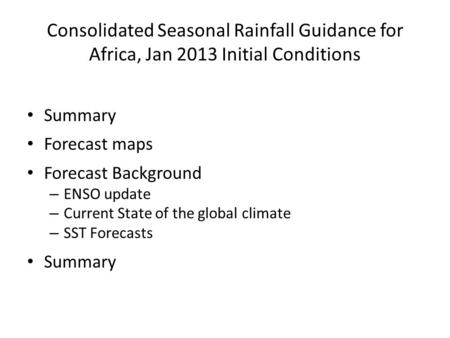 Consolidated Seasonal Rainfall Guidance for Africa, Jan 2013 Initial Conditions Summary Forecast maps Forecast Background – ENSO update – Current State.