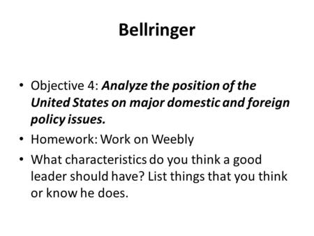 Bellringer Objective 4: Analyze the position of the United States on major domestic and foreign policy issues. Homework: Work on Weebly What characteristics.