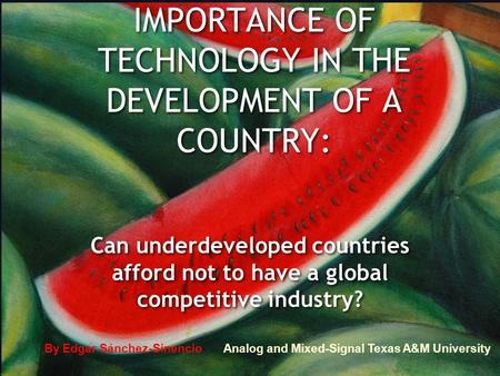 1 IMPORTANCE OF TECHNOLOGY IN THE DEVELOPMENT OF A COUNTRY: Can underdeveloped countries afford not <strong>to</strong> have a global competitive industry? By Edgar Sánchez-Sinencio.