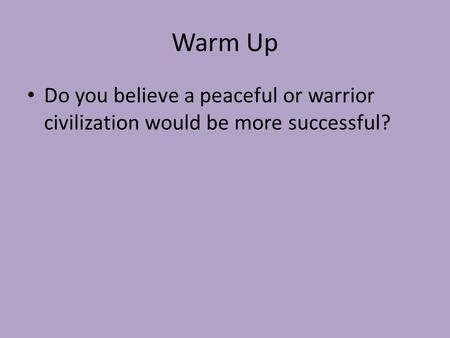 Warm Up Do you believe a peaceful or warrior civilization would be more successful?