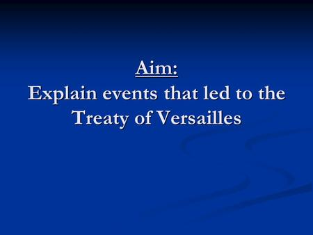 Aim: Explain events that led to the Treaty of Versailles.