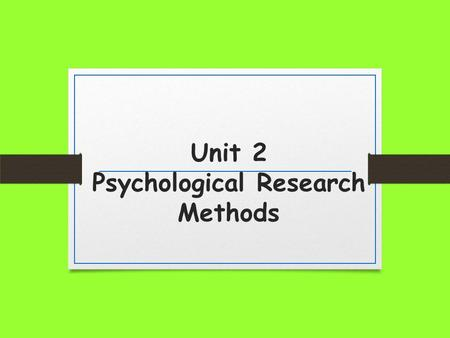 Unit 2 Psychological Research Methods. Why do we have to learn this stuff? Psychology is first and foremost a science. Thus it is based in research.