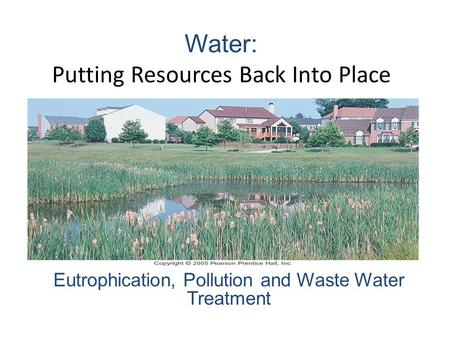 Water: Putting Resources Back Into Place Eutrophication, Pollution and Waste Water Treatment.