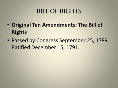 BILL OF RIGHTS Original Ten Amendments: The Bill of Rights Passed by Congress September 25, 1789. Ratified December 15, 1791.