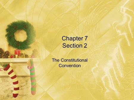 Chapter 7 Section 2 The Constitutional Convention.