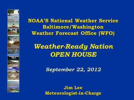 NOAA'S National Weather Service Baltimore/Washington Weather Forecast Office (WFO) Weather-Ready Nation OPEN HOUSE September 22, 2012 Jim Lee Meteorologist-in-Charge.