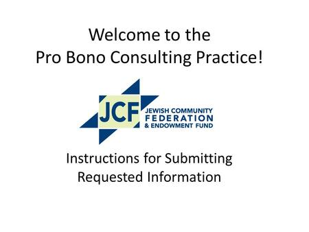 Welcome to the Pro Bono Consulting Practice! Instructions for Submitting Requested Information.