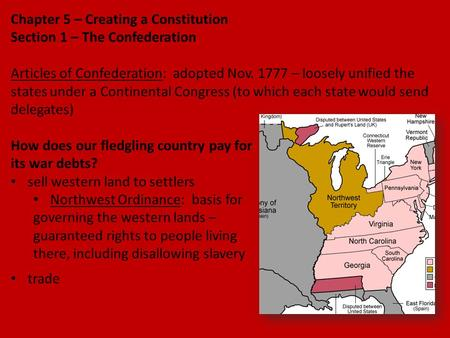 Chapter 5 – Creating a Constitution Section 1 – The Confederation Articles of Confederation: adopted Nov. 1777 – loosely unified the states under a Continental.