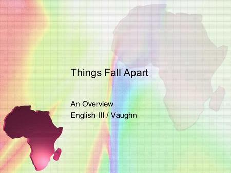 Things Fall Apart An Overview English III / Vaughn.
