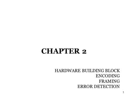 1 CHAPTER 2 HARDWARE BUILDING BLOCK ENCODING FRAMING ERROR DETECTION ...
