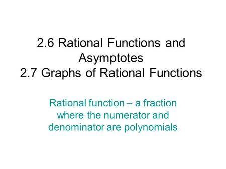 2.6 Rational Functions and Asymptotes 2.7 Graphs of Rational Functions Rational function – a fraction where the numerator and denominator are polynomials.