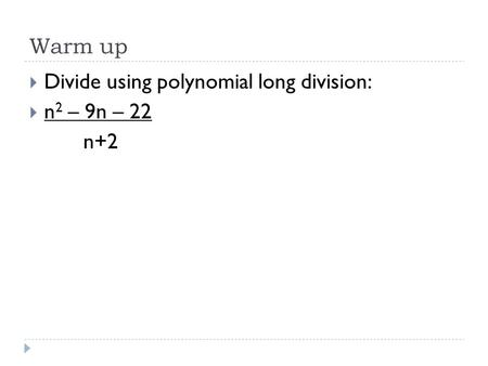 Warm up  Divide using polynomial long division:  n 2 – 9n – 22 n+2.