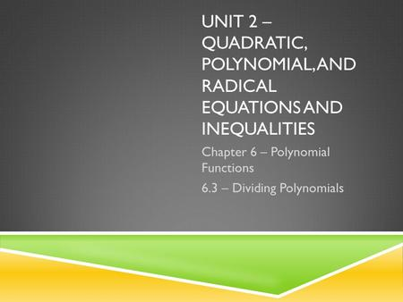 UNIT 2 – QUADRATIC, POLYNOMIAL, AND RADICAL EQUATIONS AND INEQUALITIES Chapter 6 – Polynomial Functions 6.3 – Dividing Polynomials.