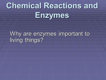 Chemical Reactions and Enzymes Why are enzymes important to living things?