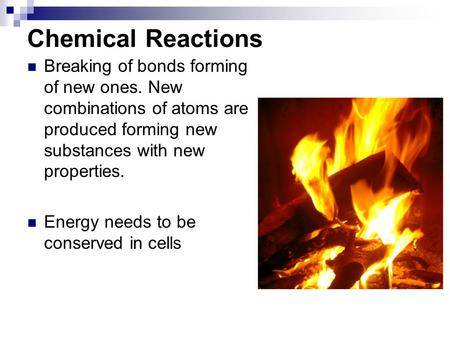 Chemical Reactions Breaking of bonds forming of new ones. New combinations of atoms are produced forming new substances with new properties. Energy needs.