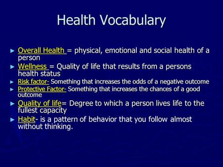 Health Vocabulary ► Overall Health = physical, emotional and social health of a person ► Wellness = Quality of life that results from a persons health.