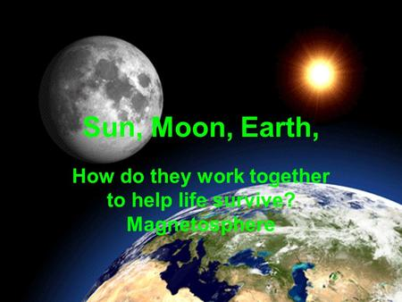 Sun, Moon, Earth, How do they work together to help life survive? Magnetosphere.