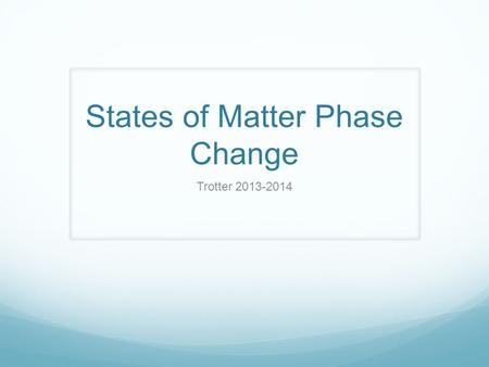 States of Matter Phase Change Trotter 2013-2014. Phase Change Diagram.