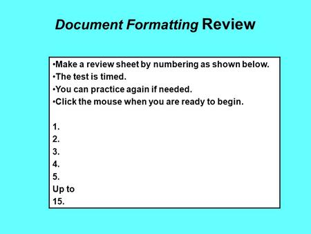 Document Formatting Review Make a review sheet by numbering as shown below. The test is timed. You can practice again if needed. Click the mouse when you.