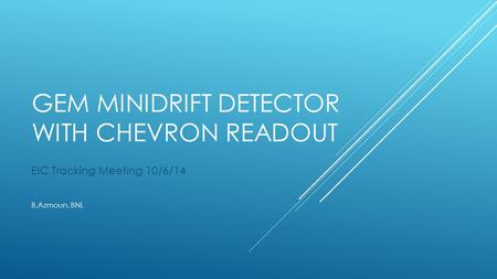 GEM MINIDRIFT DETECTOR WITH CHEVRON READOUT EIC Tracking Meeting 10/6/14 B.Azmoun, BNL.