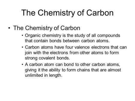 The Chemistry of Carbon Organic chemistry is the study of all compounds that contain bonds between carbon atoms. Carbon atoms have four valence electrons.