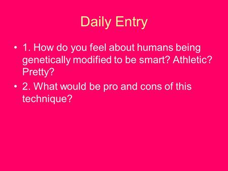 Daily Entry 1. How do you feel about humans being genetically modified to be smart? Athletic? Pretty? 2. What would be pro and cons of this technique?