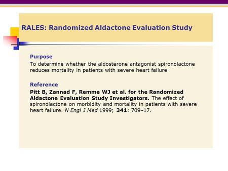 RALES: Randomized Aldactone Evaluation Study Purpose To determine whether the aldosterone antagonist spironolactone reduces mortality in patients with.