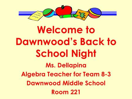 Welcome to Dawnwood's Back to School Night Ms. Dellapina Algebra Teacher for Team 8-3 Dawnwood Middle School Room 221.