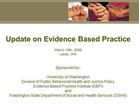 Update on Evidence Based Practice March <strong>13th</strong>, 2009 Lacey, WA Sponsored by: University of Washington Division of Public Behavioral Health and Justice Policy.