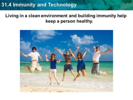 31.4 Immunity and Technology Living in a clean environment and building immunity help keep a person healthy.