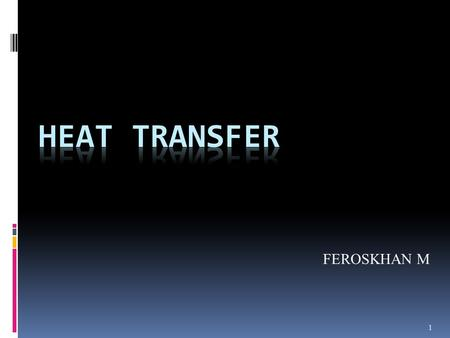 1 FEROSKHAN M. 2 Objectives: Understanding modes of Heat Transfer. Applications of heat transfer in everyday phenomena.