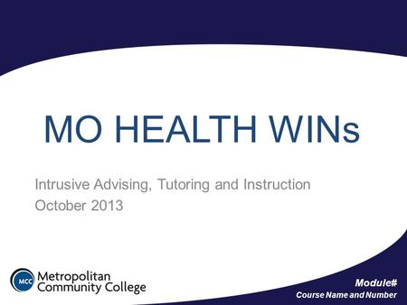 Module# Course Name and Number MO HEALTH WINs Intrusive Advising, Tutoring and Instruction October 2013.