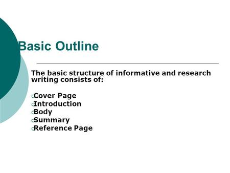 Basic Outline The basic structure of informative and research writing consists of:  Cover Page  Introduction  Body  Summary  Reference Page.