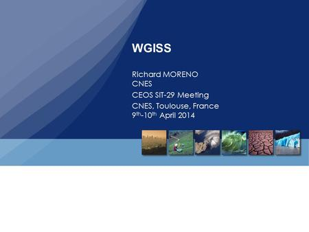 WGISS Richard MORENO CNES CEOS SIT-29 Meeting CNES, Toulouse, France 9 th -10 th April 2014.