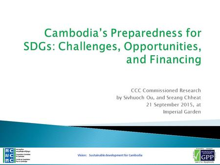 CCC Commissioned Research by Sivhuoch Ou, and Sreang Chheat 21 September 2015, at Imperial Garden 1 Vision: Sustainable development for Cambodia.