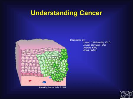 Understanding Cancer Developed by: Lewis J. Kleinsmith, Ph.D. Donna Kerrigan, M.S. Jeanne Kelly Brian Hollen.