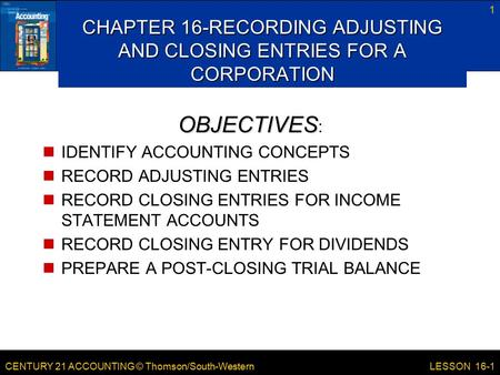 CENTURY 21 ACCOUNTING © Thomson/South-Western 1 LESSON 16-1 CHAPTER 16-RECORDING ADJUSTING AND CLOSING ENTRIES FOR A CORPORATION OBJECTIVES OBJECTIVES.